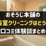 おそうじ本舗の浴室クリーニングの口コミ